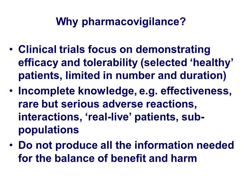 Why pharmacovigilance? Clinical trials focus on demonstrating efficacy and tolerability (selected healthy patients, limited in number and duration) In