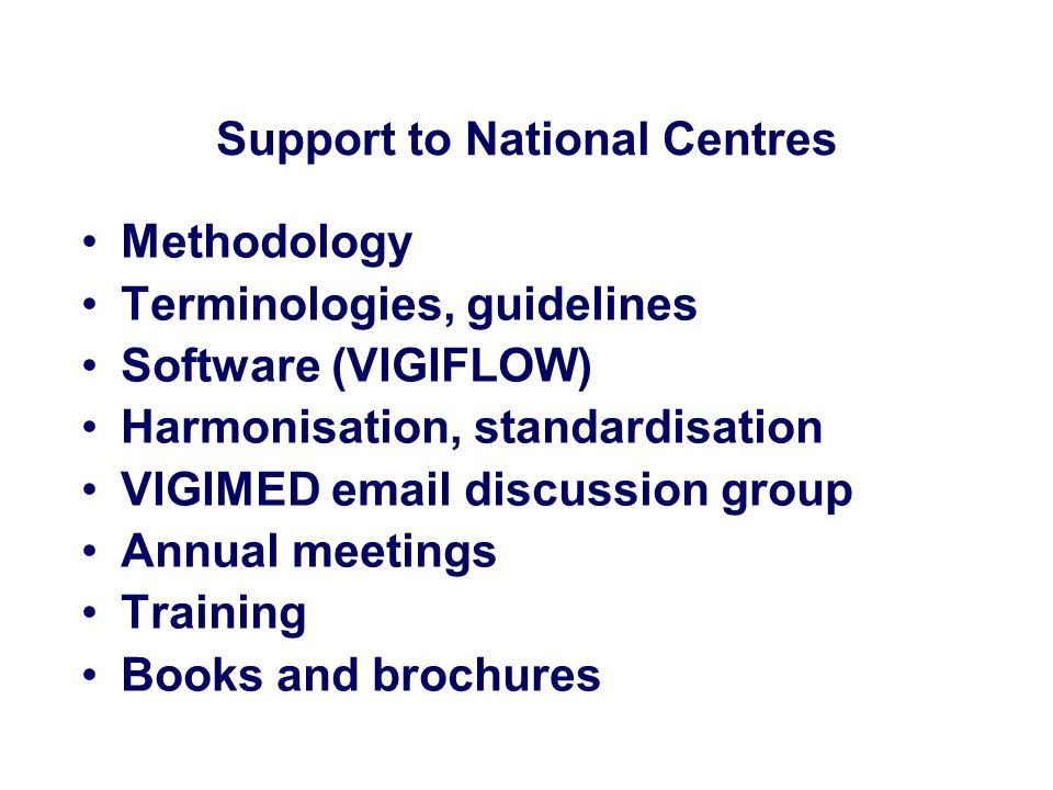 Support to National Centres Methodology Terminologies, guidelines Software (VIGIFLOW) Harmonisation, standardisation VIGIMED email discussion group An