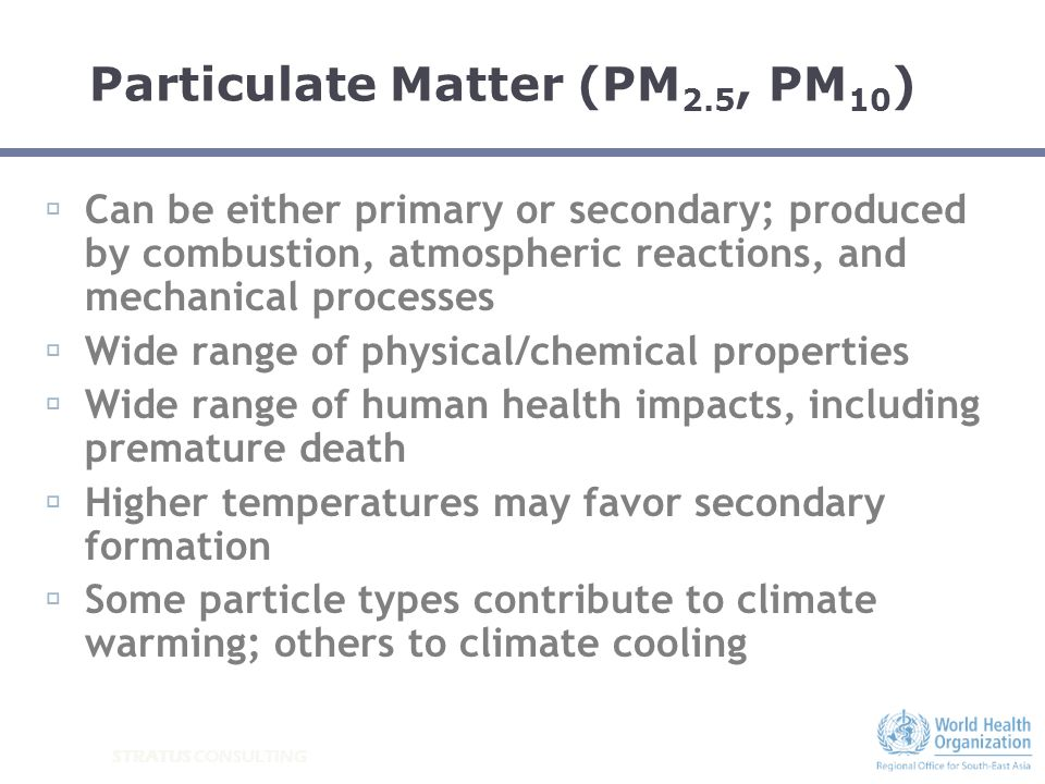 STRATUS CONSULTING Particulate Matter (PM 2.5, PM 10 ) Can be either primary or secondary; produced by combustion, atmospheric reactions, and mechanic