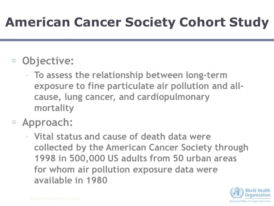 STRATUS CONSULTING Objective: –To assess the relationship between long-term exposure to fine particulate air pollution and all- cause, lung cancer, an