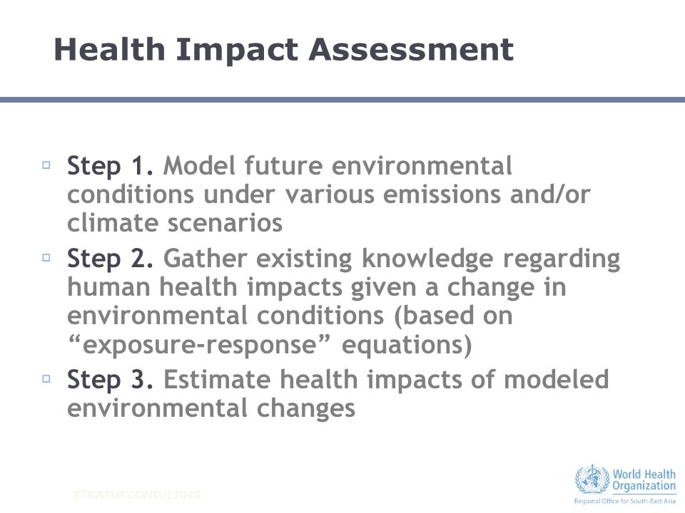 STRATUS CONSULTING Health Impact Assessment Step 1. Model future environmental conditions under various emissions and/or climate scenarios Step 2. Gat
