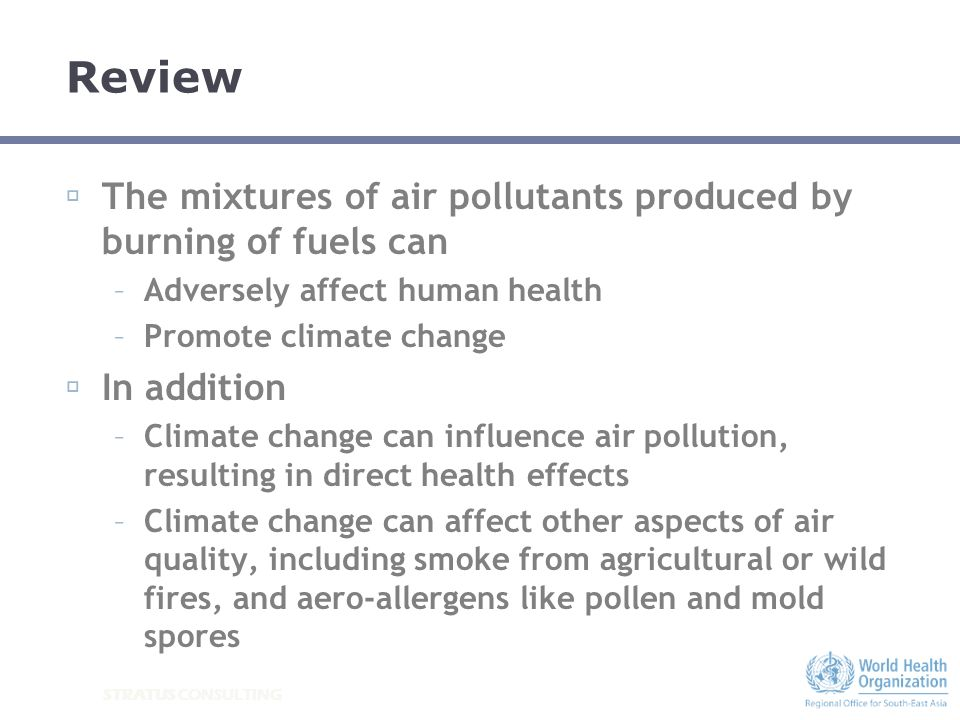 STRATUS CONSULTING Review The mixtures of air pollutants produced by burning of fuels can –Adversely affect human health –Promote climate change In ad