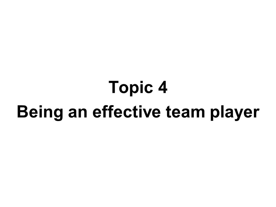Topic 4 Being an effective team player