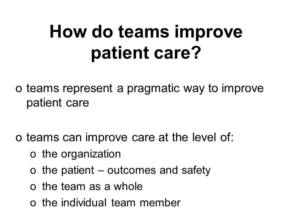 How do teams improve patient care? oteams represent a pragmatic way to improve patient care oteams can improve care at the level of: o the organizatio