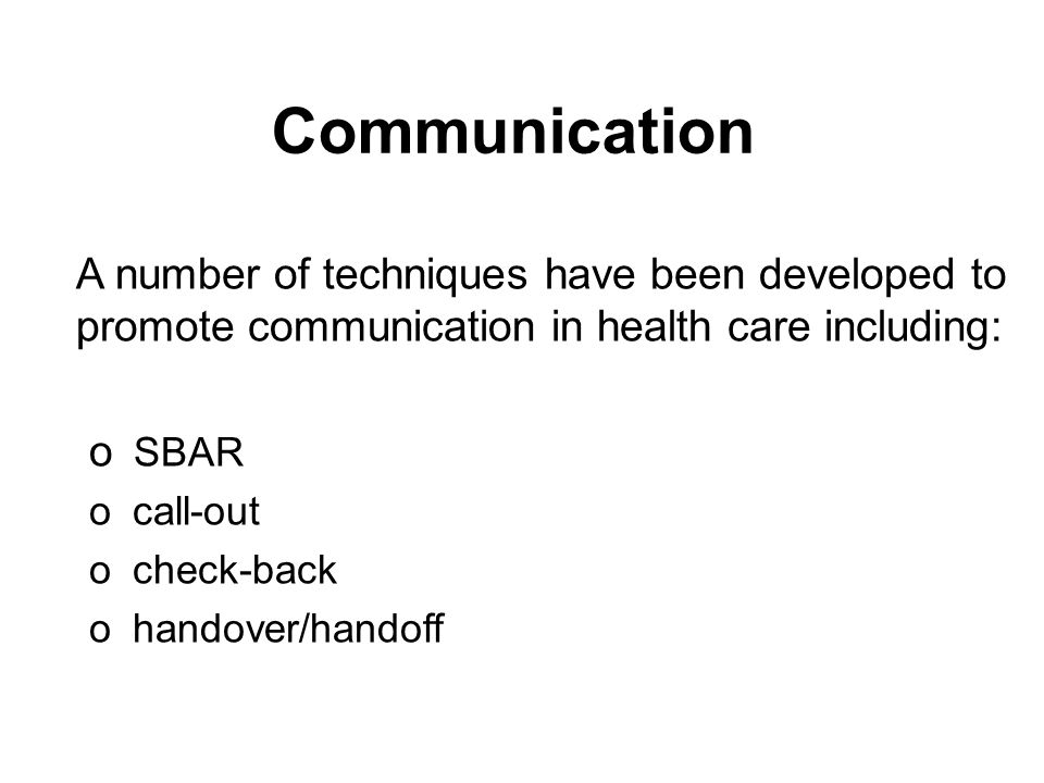 Communication A number of techniques have been developed to promote communication in health care including: o SBAR o call-out o check-back o handover/