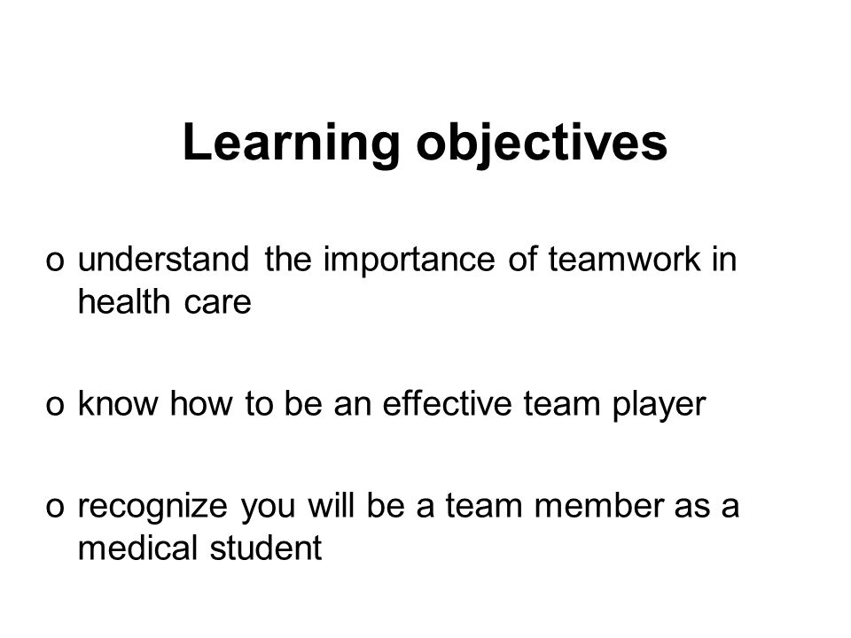 Learning objectives ounderstand the importance of teamwork in health care oknow how to be an effective team player orecognize you will be a team membe
