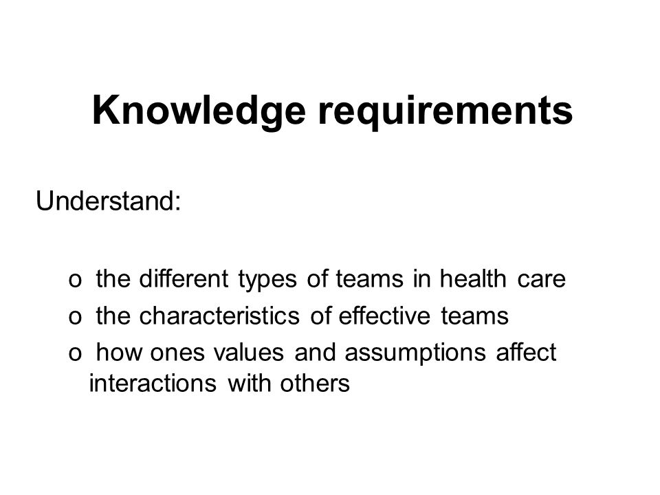 Knowledge requirements Understand: o the role of team members and how psychological factors affect team interactions o the impact of change on teams o the role of the patient on the team