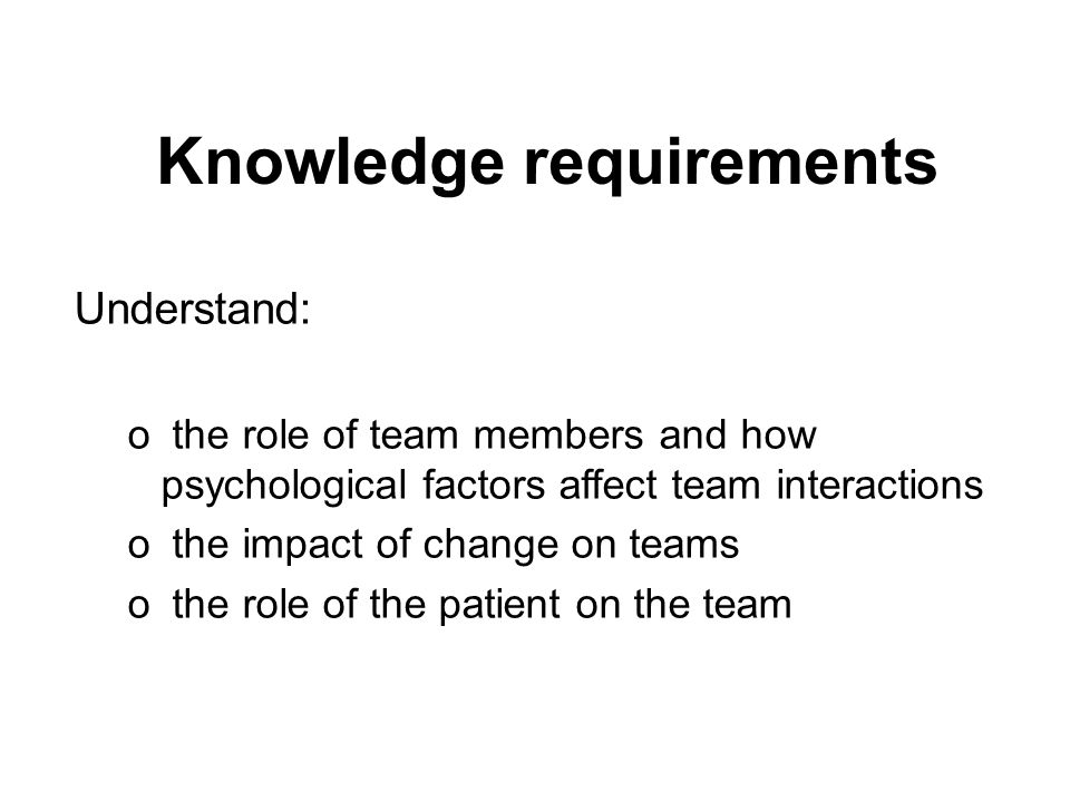 Knowledge requirements Understand: o the role of team members and how psychological factors affect team interactions o the impact of change on teams o