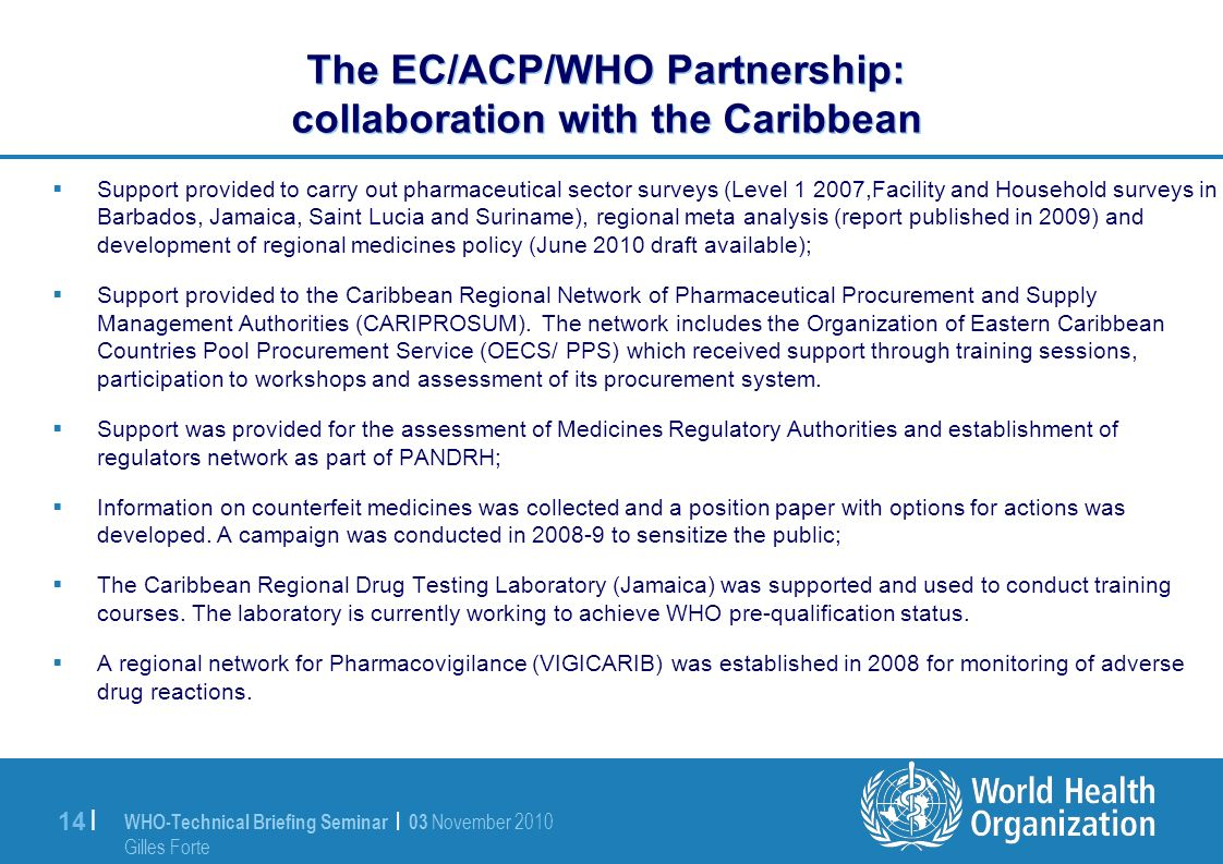 WHO-Technical Briefing Seminar | 03 November 2010 Gilles Forte 14 | The EC/ACP/WHO Partnership: collaboration with the Caribbean Support provided to carry out pharmaceutical sector surveys (Level 1 2007,Facility and Household surveys in Barbados, Jamaica, Saint Lucia and Suriname), regional meta analysis (report published in 2009) and development of regional medicines policy (June 2010 draft available); Support provided to the Caribbean Regional Network of Pharmaceutical Procurement and Supply Management Authorities (CARIPROSUM).