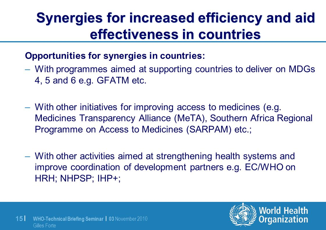 WHO-Technical Briefing Seminar | 03 November 2010 Gilles Forte 15 | Synergies for increased efficiency and aid effectiveness in countries Opportunities for synergies in countries: –With programmes aimed at supporting countries to deliver on MDGs 4, 5 and 6 e.g.