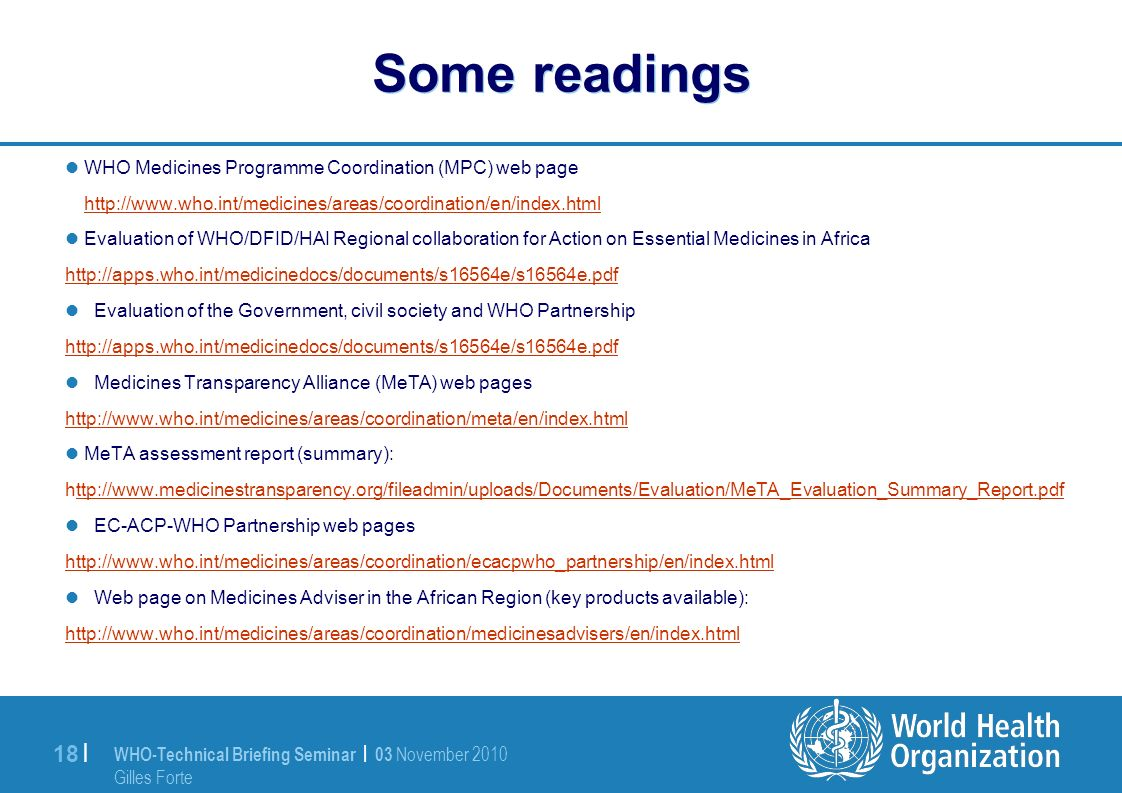 WHO-Technical Briefing Seminar | 03 November 2010 Gilles Forte 18 | Some readings WHO Medicines Programme Coordination (MPC) web page http://www.who.int/medicines/areas/coordination/en/index.html Evaluation of WHO/DFID/HAI Regional collaboration for Action on Essential Medicines in Africa http://apps.who.int/medicinedocs/documents/s16564e/s16564e.pdf Evaluation of the Government, civil society and WHO Partnership http://apps.who.int/medicinedocs/documents/s16564e/s16564e.pdf Medicines Transparency Alliance (MeTA) web pages http://www.who.int/medicines/areas/coordination/meta/en/index.html MeTA assessment report (summary): http://www.medicinestransparency.org/fileadmin/uploads/Documents/Evaluation/MeTA_Evaluation_Summary_Report.pdfttp://www.medicinestransparency.org/fileadmin/uploads/Documents/Evaluation/MeTA_Evaluation_Summary_Report.pdf EC-ACP-WHO Partnership web pages http://www.who.int/medicines/areas/coordination/ecacpwho_partnership/en/index.html Web page on Medicines Adviser in the African Region (key products available): http://www.who.int/medicines/areas/coordination/medicinesadvisers/en/index.html