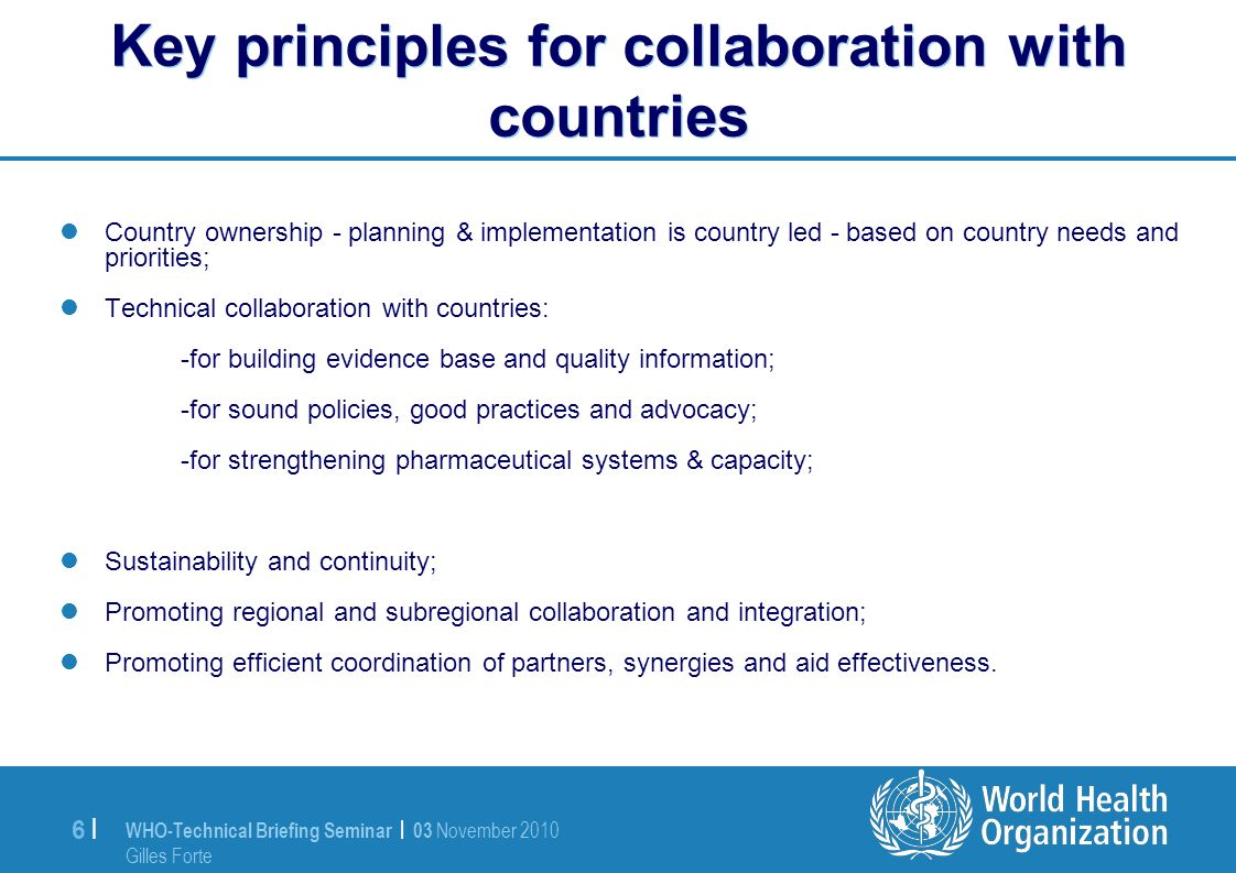WHO-Technical Briefing Seminar | 03 November 2010 Gilles Forte 6 |6 | Key principles for collaboration with countries Country ownership - planning & implementation is country led - based on country needs and priorities; Technical collaboration with countries: -for building evidence base and quality information; -for sound policies, good practices and advocacy; -for strengthening pharmaceutical systems & capacity; Sustainability and continuity; Promoting regional and subregional collaboration and integration; Promoting efficient coordination of partners, synergies and aid effectiveness.
