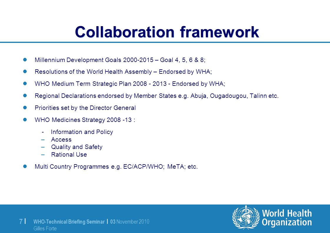 WHO-Technical Briefing Seminar | 03 November 2010 Gilles Forte 7 |7 | Collaboration framework Millennium Development Goals 2000-2015 – Goal 4, 5, 6 & 8; Resolutions of the World Health Assembly – Endorsed by WHA; WHO Medium Term Strategic Plan 2008 - 2013 - Endorsed by WHA; Regional Declarations endorsed by Member States e.g.