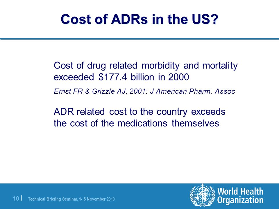 Technical Briefing Seminar, 1- 5 November 2010 10 | Cost of ADRs in the US? Cost of drug related morbidity and mortality exceeded $177.4 billion in 20