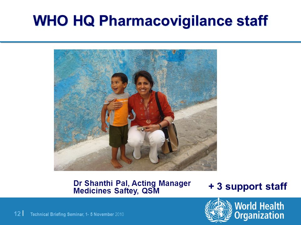 Technical Briefing Seminar, 1- 5 November 2010 12 | WHO HQ Pharmacovigilance staff Dr Shanthi Pal, Acting Manager Medicines Saftey, QSM + 3 support st