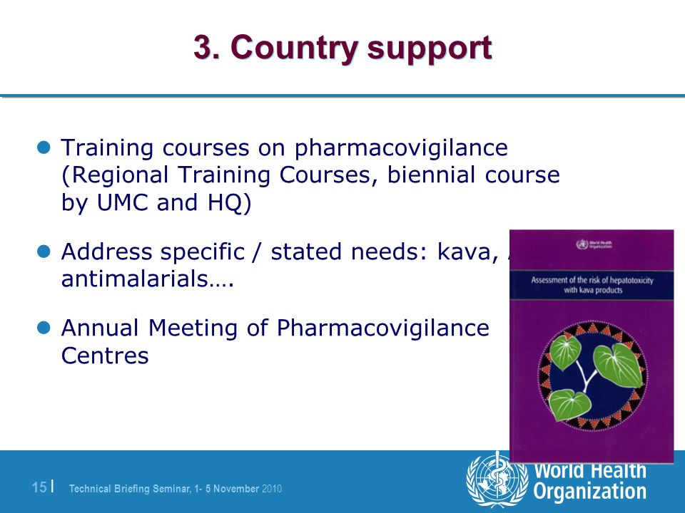 Technical Briefing Seminar, 1- 5 November 2010 15 | 3. Country support Training courses on pharmacovigilance (Regional Training Courses, biennial cour