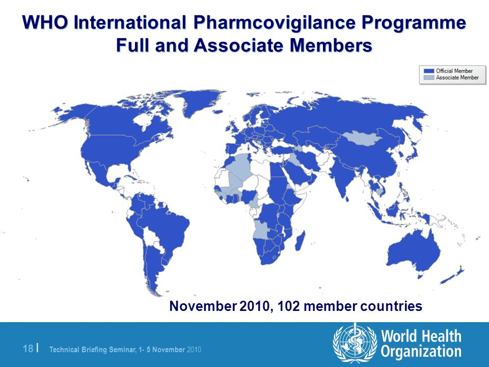 Technical Briefing Seminar, 1- 5 November 2010 18 | WHO International Pharmcovigilance Programme Full and Associate Members November 2010, 102 member