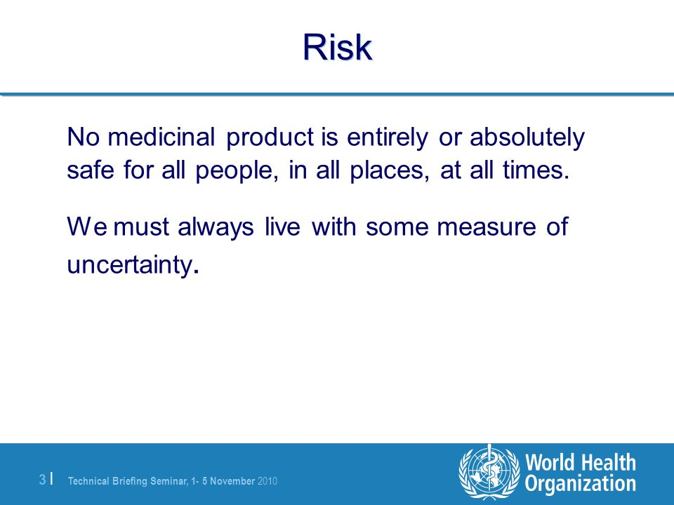 3 |3 | Risk No medicinal product is entirely or absolutely safe for all people, in all places, at all times. We must always live with some measure of