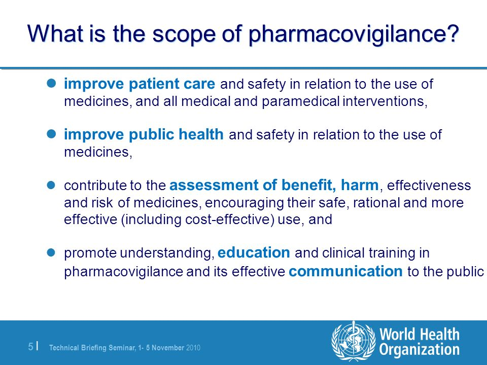 Technical Briefing Seminar, 1- 5 November 2010 5 |5 | What is the scope of pharmacovigilance? improve patient care and safety in relation to the use o