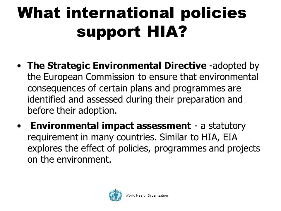 World Health Organization What international policies support HIA? The Strategic Environmental Directive -adopted by the European Commission to ensure