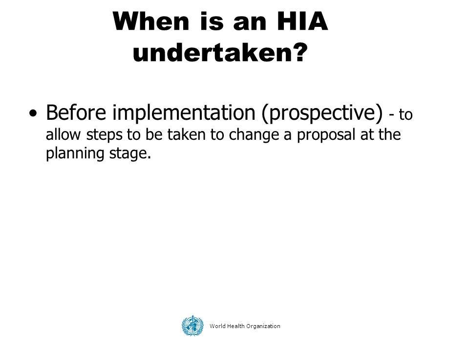 World Health Organization When is an HIA undertaken? Before implementation (prospective) - to allow steps to be taken to change a proposal at the plan