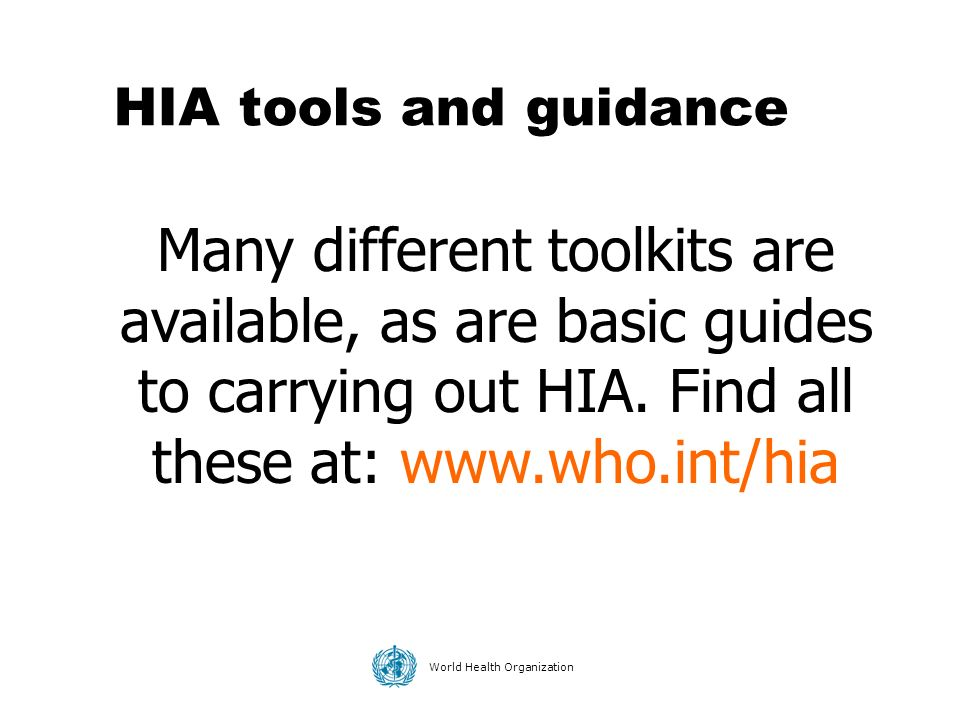 World Health Organization HIA tools and guidance Many different toolkits are available, as are basic guides to carrying out HIA. Find all these at: ww