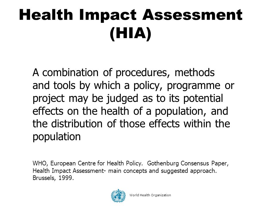 World Health Organization Health Impact Assessment (HIA) A combination of procedures, methods and tools by which a policy, programme or project may be