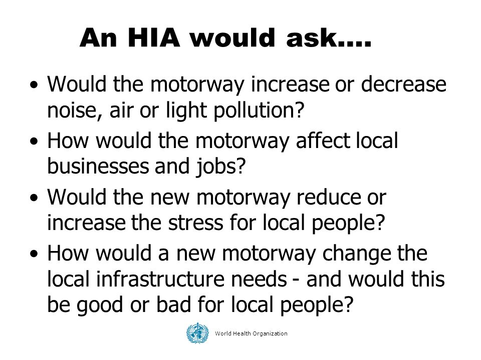World Health Organization Would the motorway increase or decrease noise, air or light pollution? How would the motorway affect local businesses and jo
