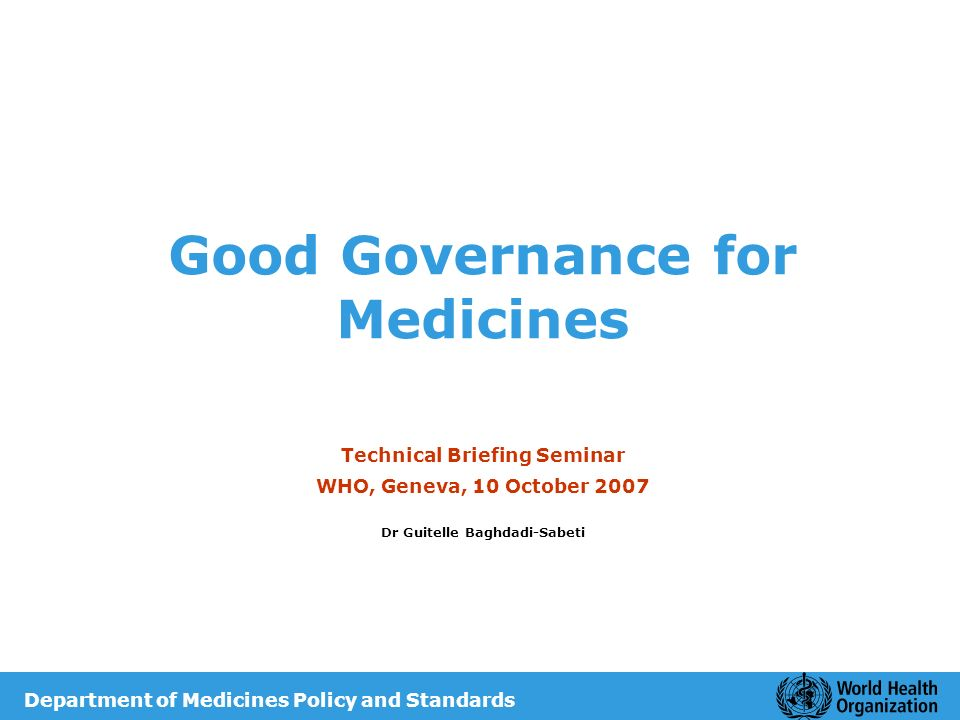 Good Governance for Medicines Technical Briefing Seminar WHO, Geneva, 10 October 2007 Dr Guitelle Baghdadi-Sabeti Department of Medicines Policy and S