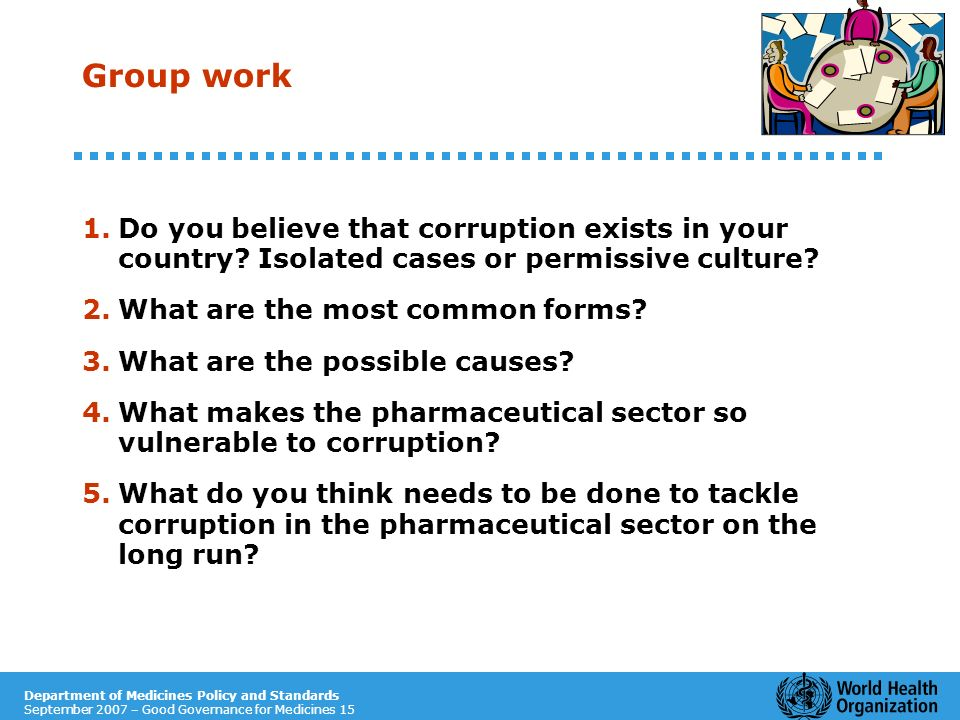 Department of Medicines Policy and Standards September 2007 – Good Governance for Medicines 15 Group work 1.Do you believe that corruption exists in y