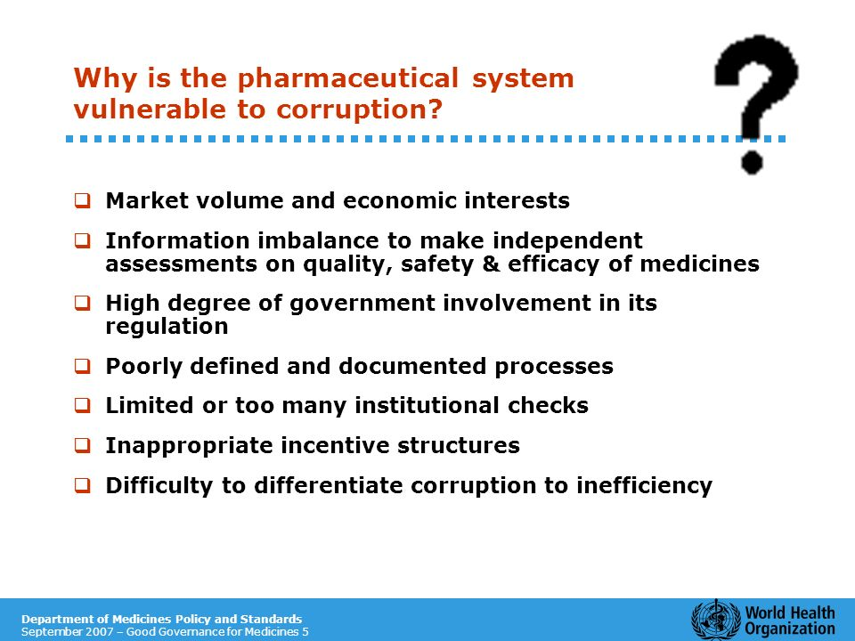 Department of Medicines Policy and Standards September 2007 – Good Governance for Medicines 5 Why is the pharmaceutical system vulnerable to corruptio