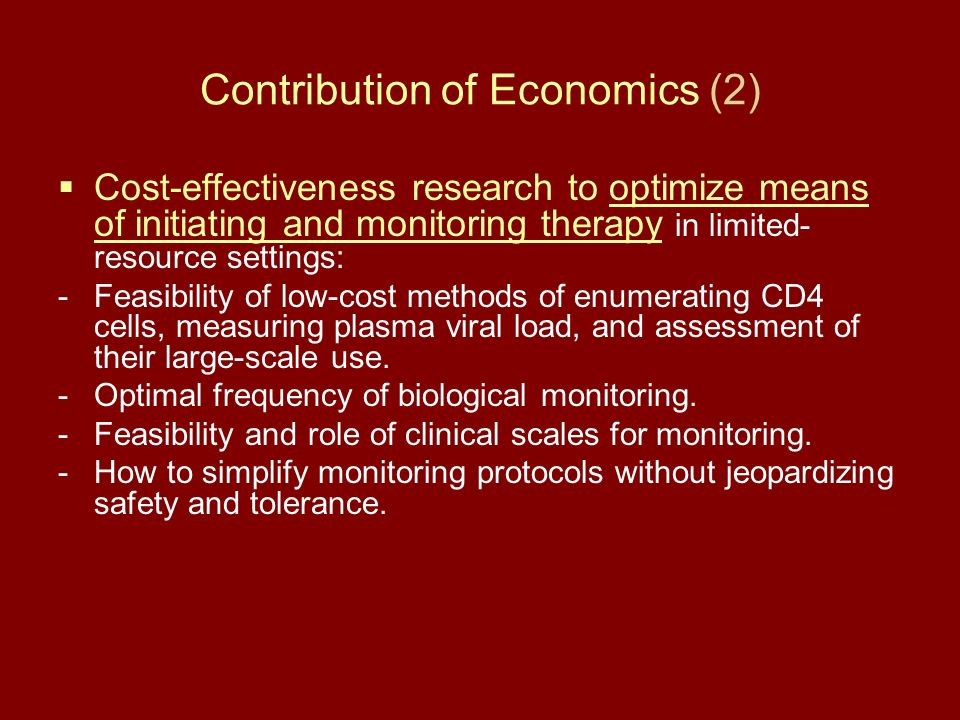 Contribution of Economics (2) Cost-effectiveness research to optimize means of initiating and monitoring therapy in limited- resource settings: -Feasibility of low-cost methods of enumerating CD4 cells, measuring plasma viral load, and assessment of their large-scale use.