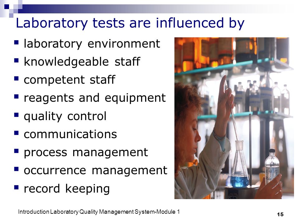 Introduction Laboratory Quality Management System-Module 1 15 Laboratory tests are influenced by laboratory environment knowledgeable staff competent staff reagents and equipment quality control communications process management occurrence management record keeping