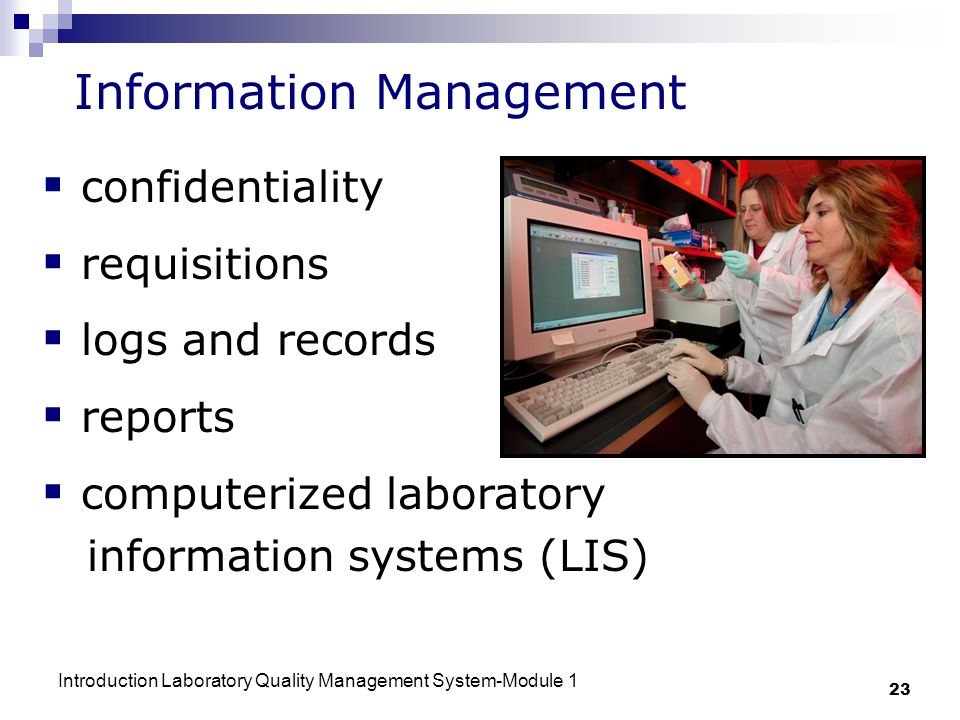 Introduction Laboratory Quality Management System-Module 1 23 Information Management confidentiality requisitions logs and records reports computerized laboratory information systems (LIS)
