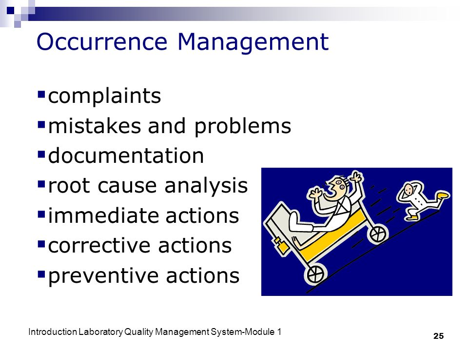 Introduction Laboratory Quality Management System-Module 1 25 Occurrence Management complaints mistakes and problems documentation root cause analysis immediate actions corrective actions preventive actions
