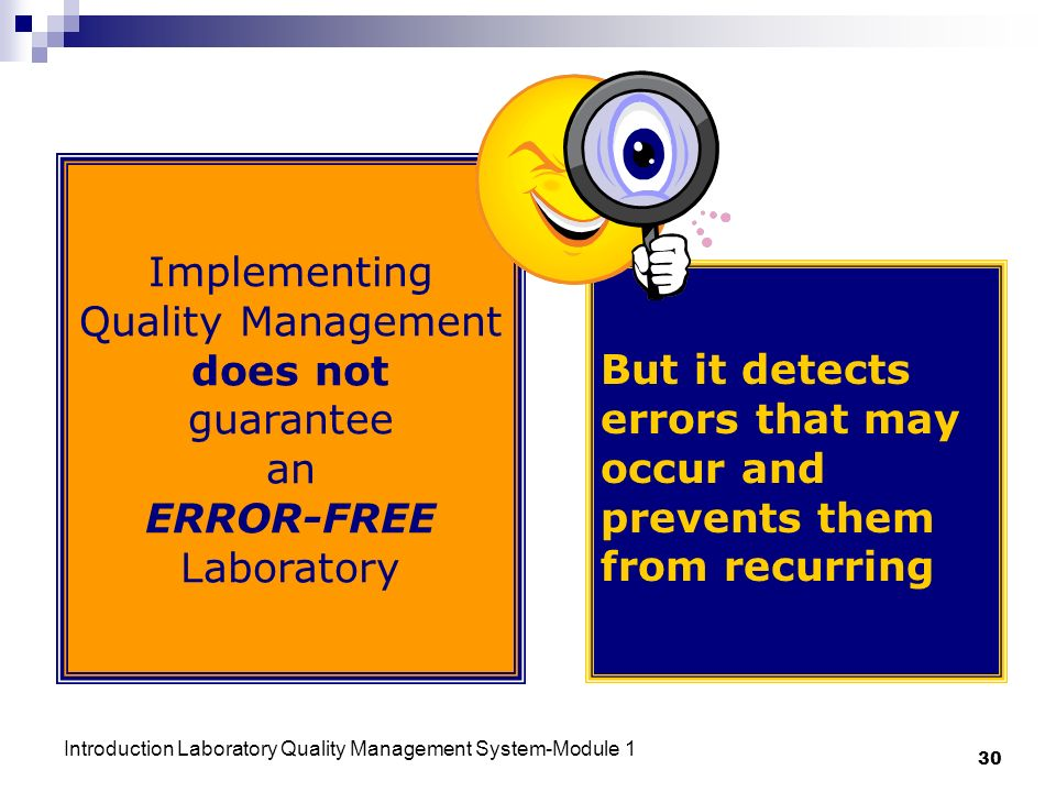 Introduction Laboratory Quality Management System-Module 1 30 Implementing Quality Management does not guarantee an ERROR-FREE Laboratory But it detects errors that may occur and prevents them from recurring