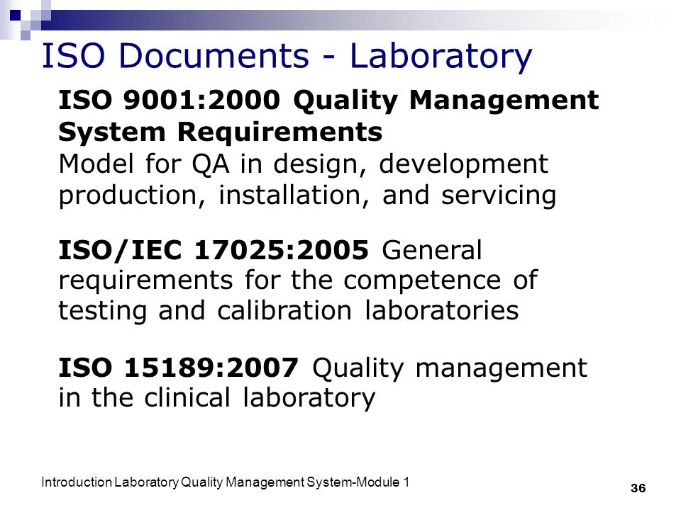 Introduction Laboratory Quality Management System-Module 1 36 ISO Documents - Laboratory ISO 9001:2000 Quality Management System Requirements Model for QA in design, development production, installation, and servicing ISO/IEC 17025:2005 General requirements for the competence of testing and calibration laboratories ISO 15189:2007 Quality management in the clinical laboratory