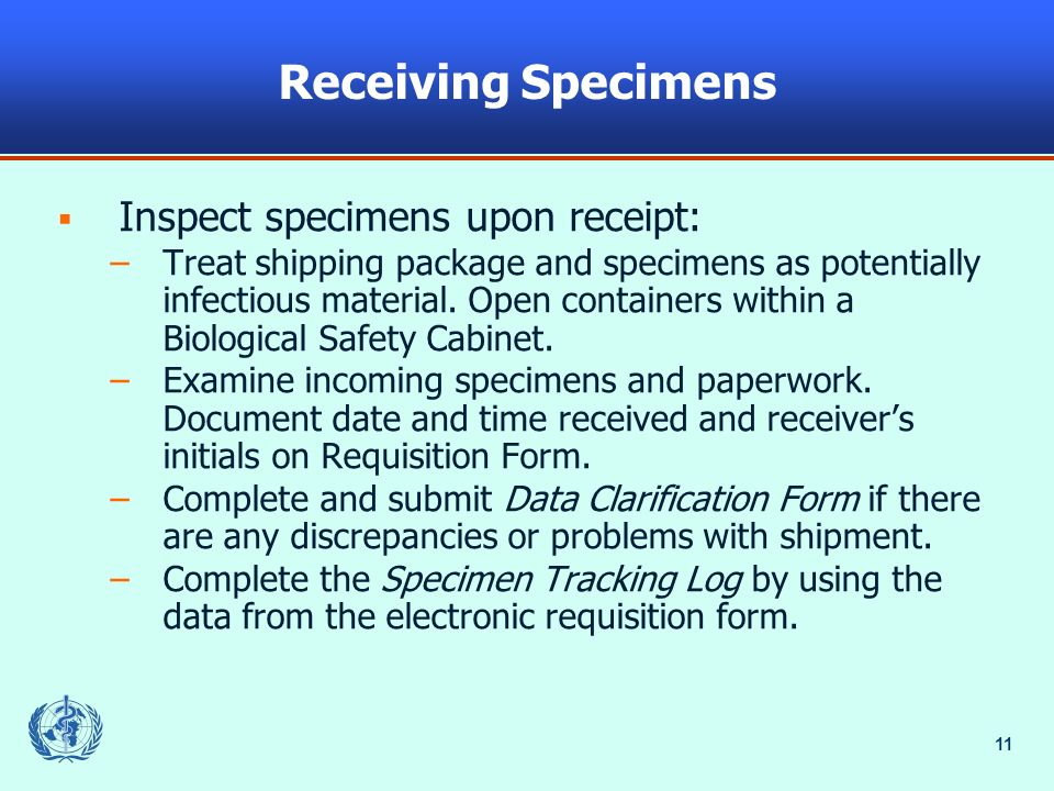 11 Receiving Specimens Inspect specimens upon receipt: –Treat shipping package and specimens as potentially infectious material. Open containers withi