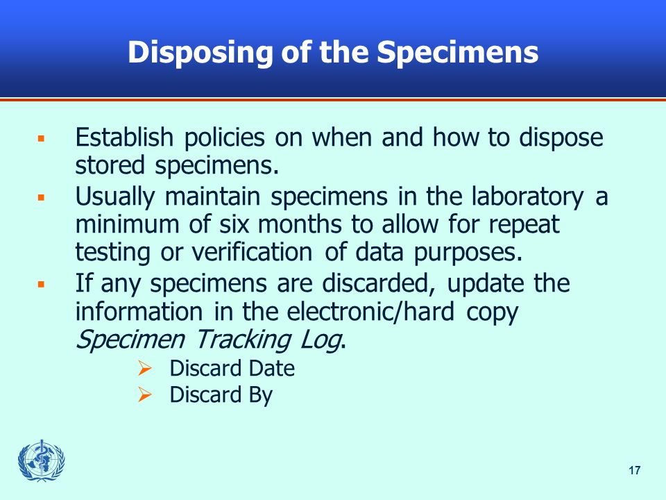 17 Disposing of the Specimens Establish policies on when and how to dispose stored specimens. Usually maintain specimens in the laboratory a minimum o