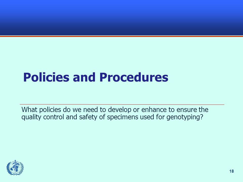 18 Policies and Procedures What policies do we need to develop or enhance to ensure the quality control and safety of specimens used for genotyping?