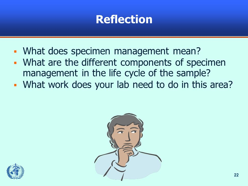 22 Reflection What does specimen management mean? What are the different components of specimen management in the life cycle of the sample? What work