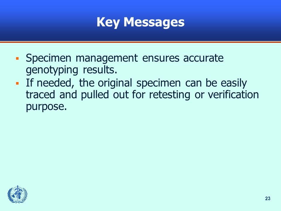 23 Key Messages Specimen management ensures accurate genotyping results. If needed, the original specimen can be easily traced and pulled out for rete