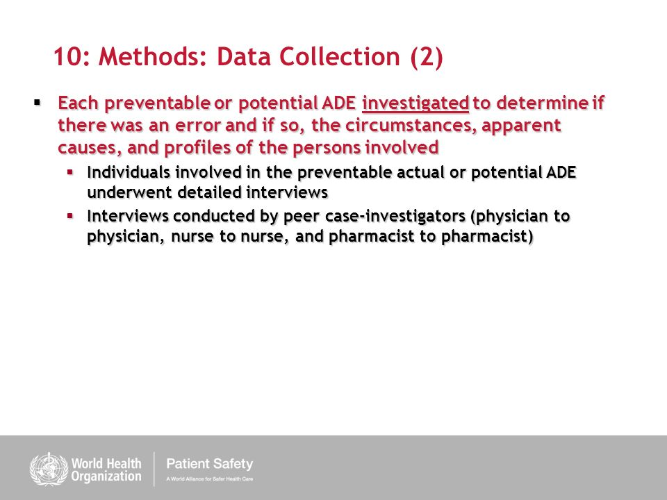 10: Methods: Data Collection (2) Each preventable or potential ADE investigated to determine if there was an error and if so, the circumstances, apparent causes, and profiles of the persons involved Each preventable or potential ADE investigated to determine if there was an error and if so, the circumstances, apparent causes, and profiles of the persons involved Individuals involved in the preventable actual or potential ADE underwent detailed interviews Individuals involved in the preventable actual or potential ADE underwent detailed interviews Interviews conducted by peer case-investigators (physician to physician, nurse to nurse, and pharmacist to pharmacist) Interviews conducted by peer case-investigators (physician to physician, nurse to nurse, and pharmacist to pharmacist)