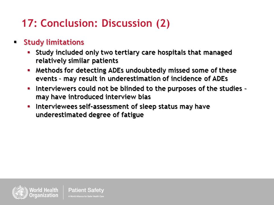 17: Conclusion: Discussion (2) Study limitations Study limitations Study included only two tertiary care hospitals that managed relatively similar patients Study included only two tertiary care hospitals that managed relatively similar patients Methods for detecting ADEs undoubtedly missed some of these events – may result in underestimation of incidence of ADEs Methods for detecting ADEs undoubtedly missed some of these events – may result in underestimation of incidence of ADEs Interviewers could not be blinded to the purposes of the studies – may have introduced interview bias Interviewers could not be blinded to the purposes of the studies – may have introduced interview bias Interviewees self-assessment of sleep status may have underestimated degree of fatigue Interviewees self-assessment of sleep status may have underestimated degree of fatigue