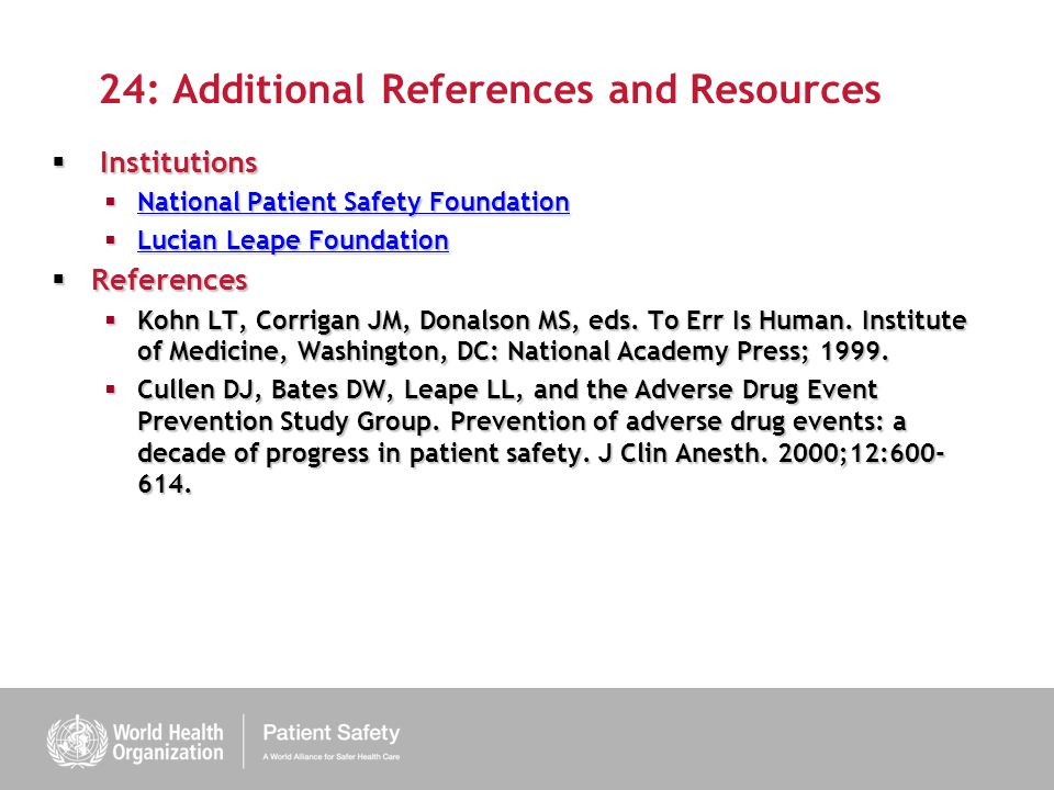 24: Additional References and Resources Institutions Institutions National Patient Safety Foundation National Patient Safety Foundation National Patient Safety Foundation National Patient Safety Foundation Lucian Leape Foundation Lucian Leape Foundation Lucian Leape Foundation Lucian Leape Foundation References References Kohn LT, Corrigan JM, Donalson MS, eds.