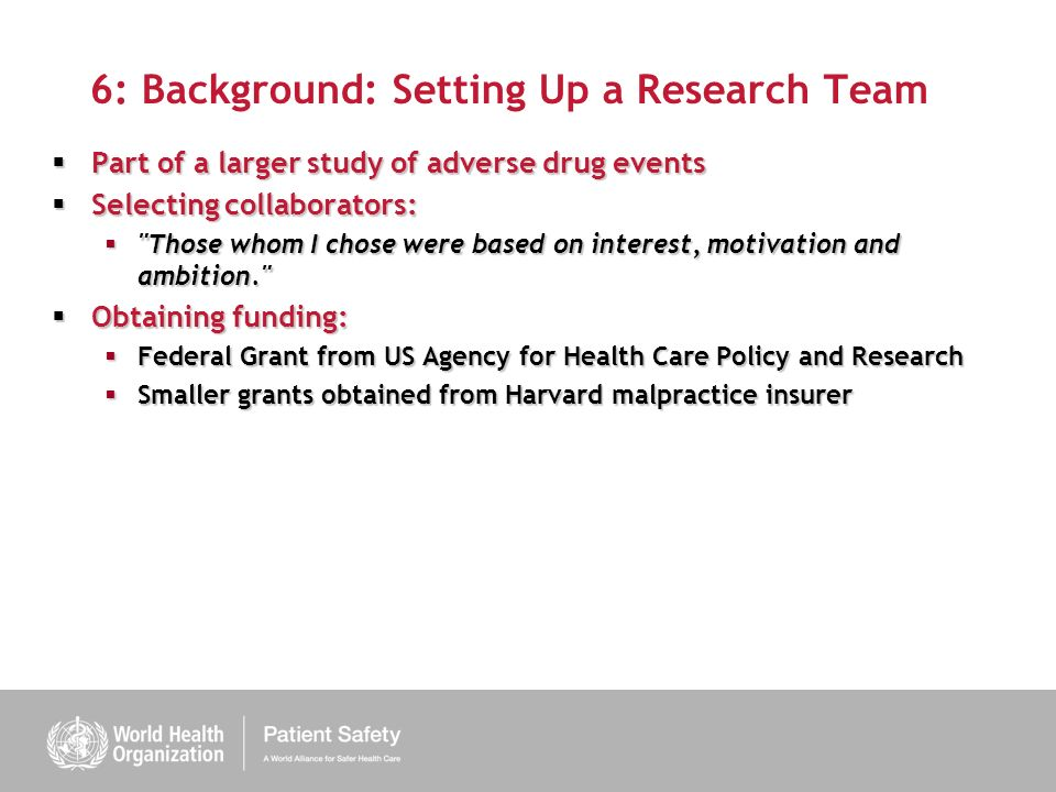 6: Background: Setting Up a Research Team Part of a larger study of adverse drug events Part of a larger study of adverse drug events Selecting collaborators: Selecting collaborators: Those whom I chose were based on interest, motivation and ambition. Those whom I chose were based on interest, motivation and ambition. Obtaining funding: Obtaining funding: Federal Grant from US Agency for Health Care Policy and Research Federal Grant from US Agency for Health Care Policy and Research Smaller grants obtained from Harvard malpractice insurer Smaller grants obtained from Harvard malpractice insurer