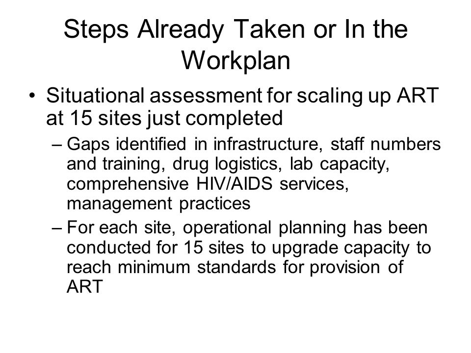 Steps Already Taken or In the Workplan Situational assessment for scaling up ART at 15 sites just completed –Gaps identified in infrastructure, staff numbers and training, drug logistics, lab capacity, comprehensive HIV/AIDS services, management practices –For each site, operational planning has been conducted for 15 sites to upgrade capacity to reach minimum standards for provision of ART