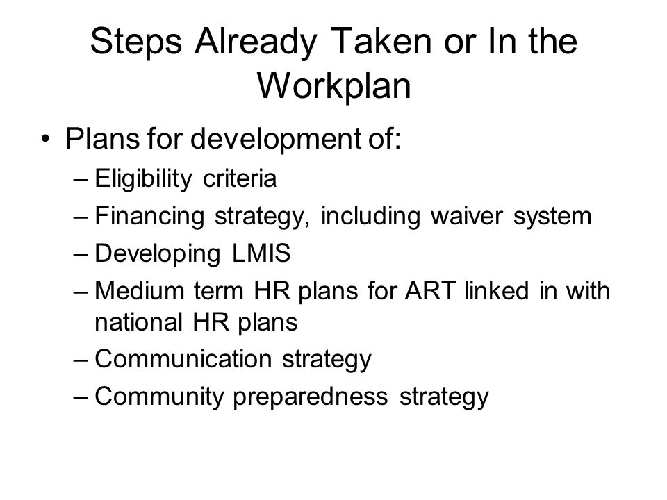 Steps Already Taken or In the Workplan Plans for development of: –Eligibility criteria –Financing strategy, including waiver system –Developing LMIS –Medium term HR plans for ART linked in with national HR plans –Communication strategy –Community preparedness strategy