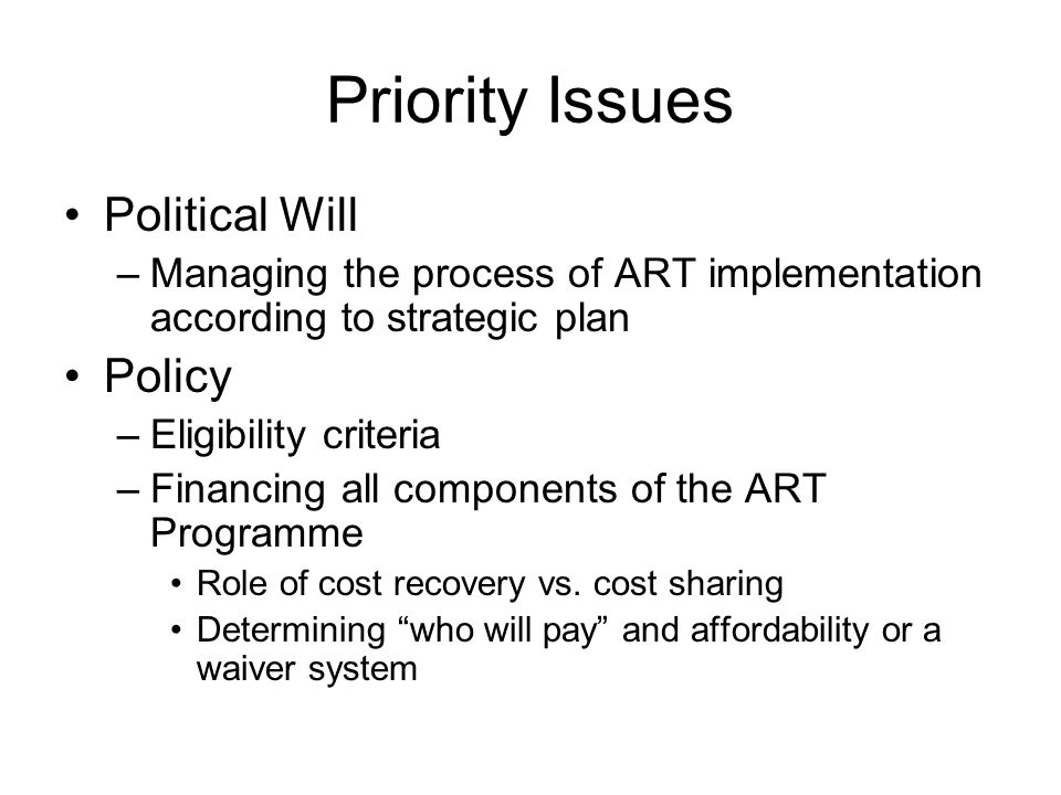 Priority Issues Political Will –Managing the process of ART implementation according to strategic plan Policy –Eligibility criteria –Financing all components of the ART Programme Role of cost recovery vs.