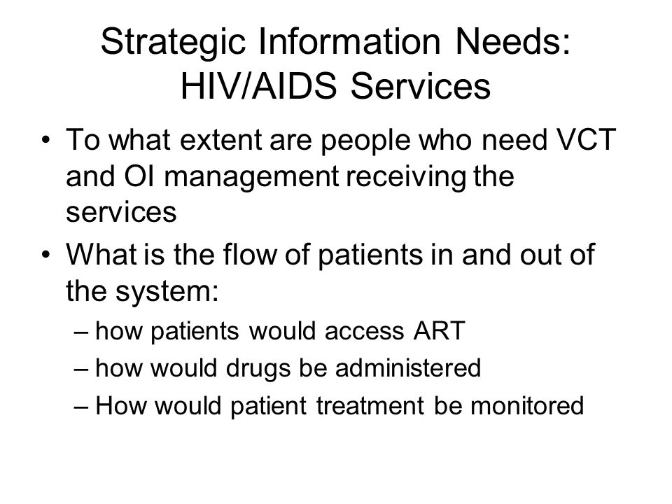 Strategic Information Needs: HIV/AIDS Services To what extent are people who need VCT and OI management receiving the services What is the flow of patients in and out of the system: –how patients would access ART –how would drugs be administered –How would patient treatment be monitored